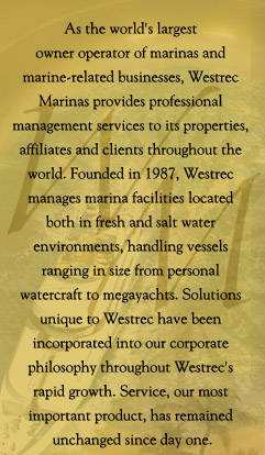 As the world's largest  owner operator of marinas and  marine-related businesses, Westrec  Marinas provides professional  management services to its properties,  affiliates and clients throughout the  world. Founded in 1987, Westrec  manages marina facilities located  both in fresh and salt water  environments, handling vessels  ranging in size from personal  watercraft to megayachts. Solutions  unique to Westrec have been  incorporated into our corporate  philosophy throughout Westrec's  rapid growth. Service, our most  important product, has remained  unchanged since day one.